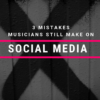 3 mistakes musicians still make on social media