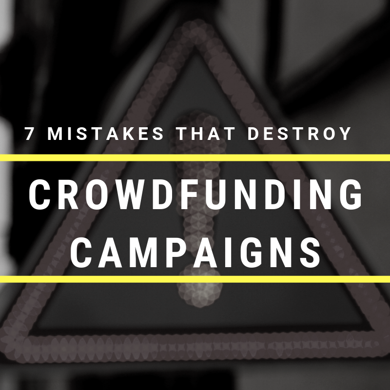 7 Mistakes That Destroy Crowdfunding Campaigns