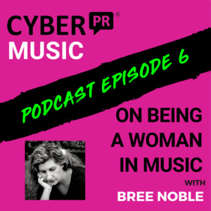 The Cyber PR Music Podcast EP 6: On Being A Woman in Music with Bree Noble