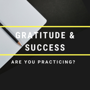 Gratitude And Success: Are You Practicing?