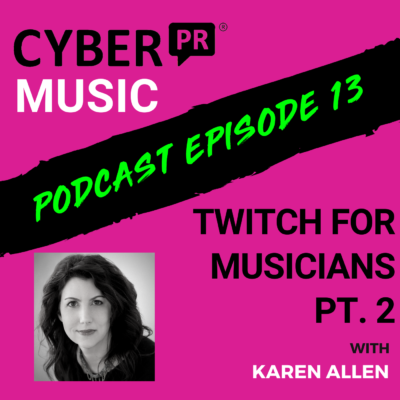 The Cyber PR Music Podcast EP 13: Twitch for Musicians Pt. 2 with Karen Allen
