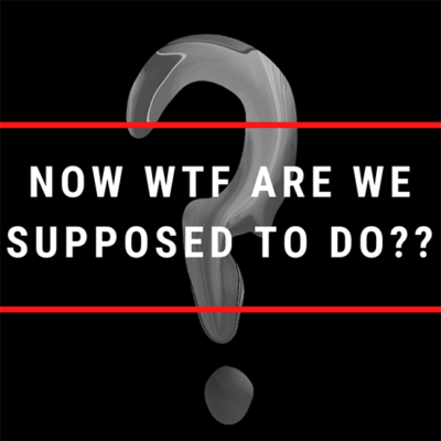 Covid19: Now WTF Are We Supposed To Do?
