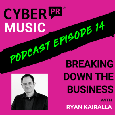 The Cyber PR Music Podcast EP 14: Breaking Down The Business with Ryan Kairalla