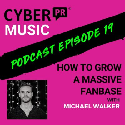 The Cyber PR Music Podcast EP 19: How To Grow A Massive Fanbase w/ Michael Walker