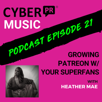 The Cyber PR Music Podcast EP 21: Growing Patreon With Your Superfans w/ Heather Mae