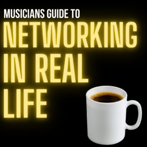 MUSICIANS GUIDE TO NETWORKING IN REAL LIFE