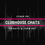 Cyber PR Clubhouse Chats - Every Friday @ 12PM EST